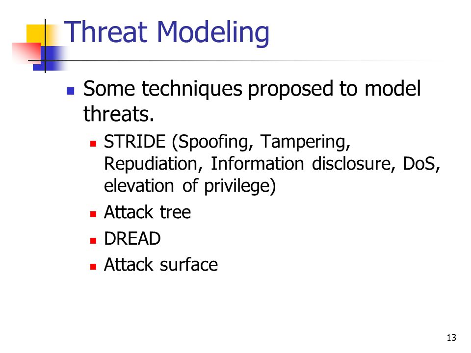 Threat Modeling Some techniques proposed to model threats. STRIDE (Spoofing, Tampering, Repudiation, Information disclosure, DoS, elevation of privile