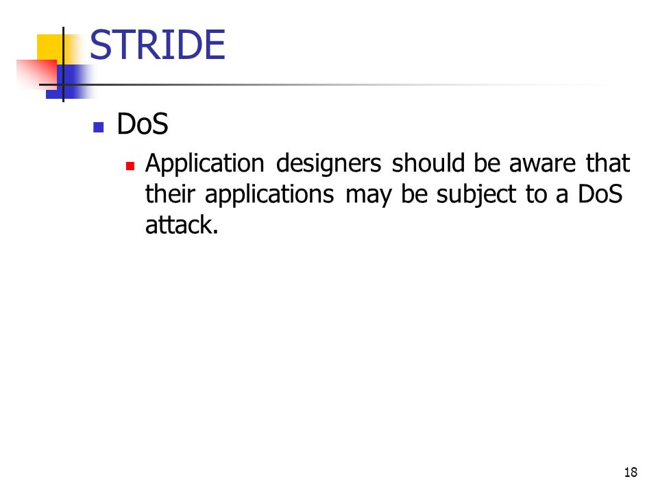 STRIDE DoS Application designers should be aware that their applications may be subject to a DoS attack. 18