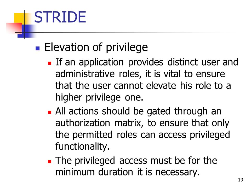 STRIDE Elevation of privilege If an application provides distinct user and administrative roles, it is vital to ensure that the user cannot elevate hi