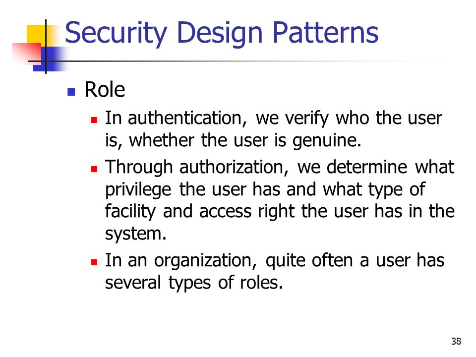 Security Design Patterns Role In authentication, we verify who the user is, whether the user is genuine. Through authorization, we determine what priv