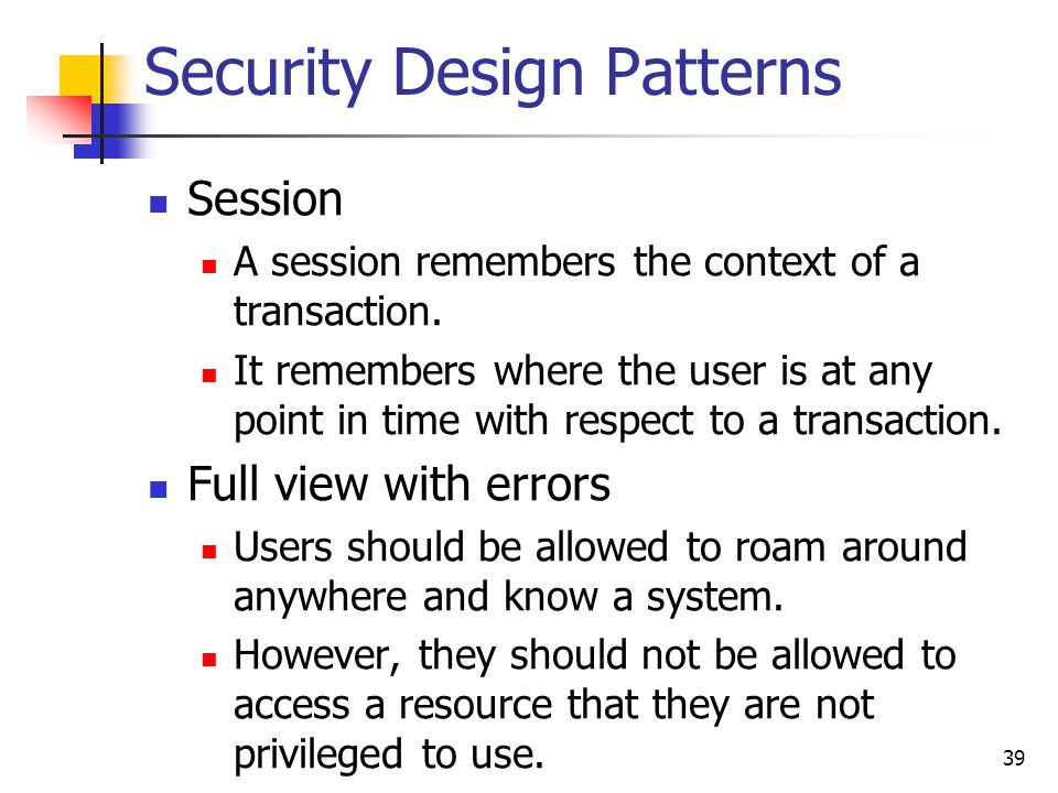Security Design Patterns Session A session remembers the context of a transaction. It remembers where the user is at any point in time with respect to