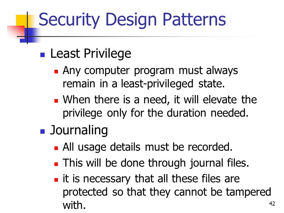 Security Design Patterns Least Privilege Any computer program must always remain in a least-privileged state. When there is a need, it will elevate th