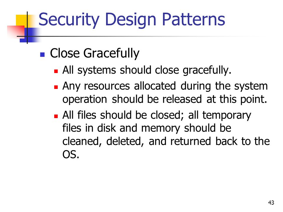 Security Design Patterns Close Gracefully All systems should close gracefully. Any resources allocated during the system operation should be released