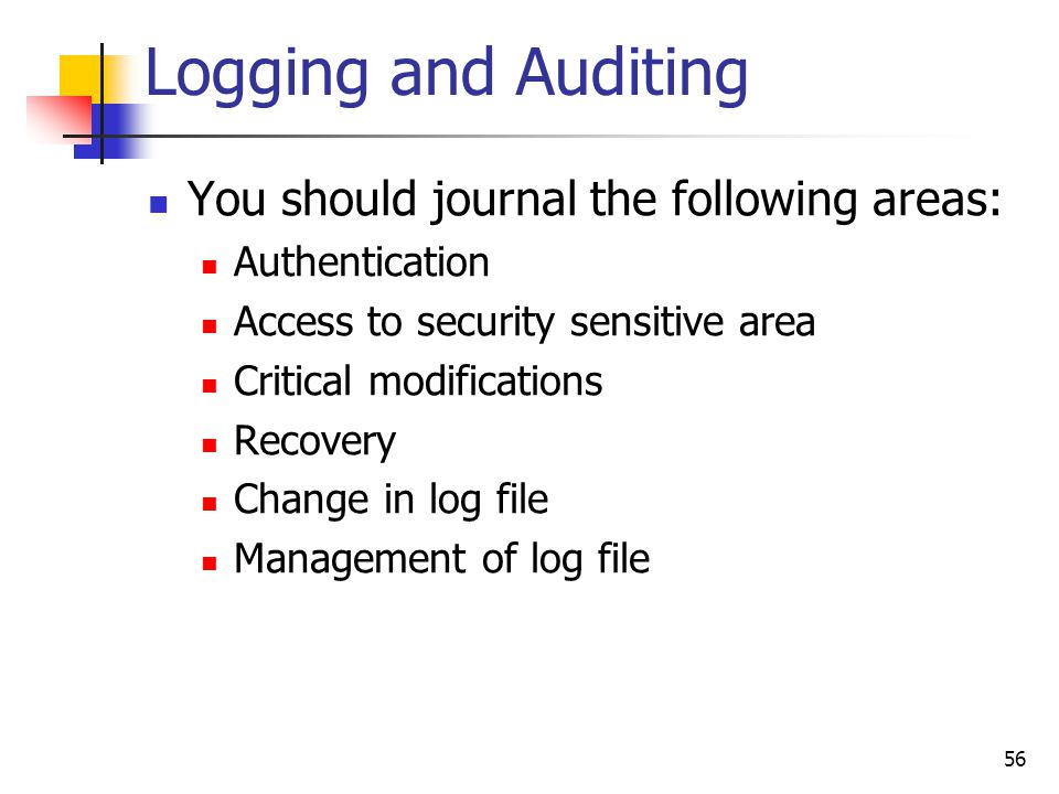 Logging and Auditing You should journal the following areas: Authentication Access to security sensitive area Critical modifications Recovery Change i