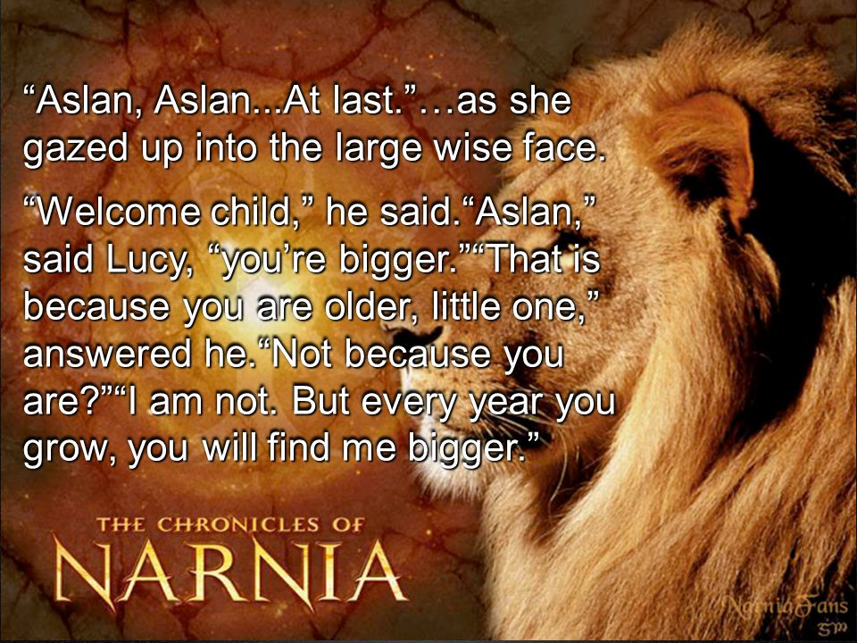 """Aslan, Aslan...At last.""…as she gazed up into the large wise face. ""Welcome child,"" he said.""Aslan,"" said Lucy, ""you're bigger.""""That is because you"