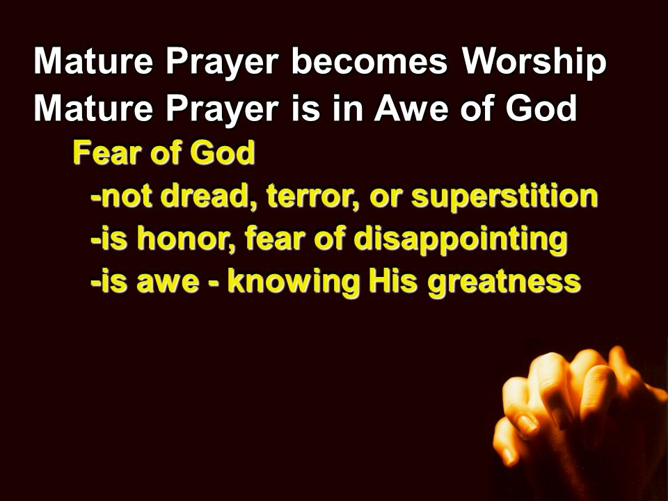 Mature Prayer becomes Worship Mature Prayer is in Awe of God Fear of God -not dread, terror, or superstition -is honor, fear of disappointing -is awe - knowing His greatness