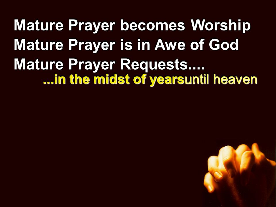 Mature Prayer becomes Worship Mature Prayer is in Awe of God Mature Prayer Requests....Requests.......in the midst of years...