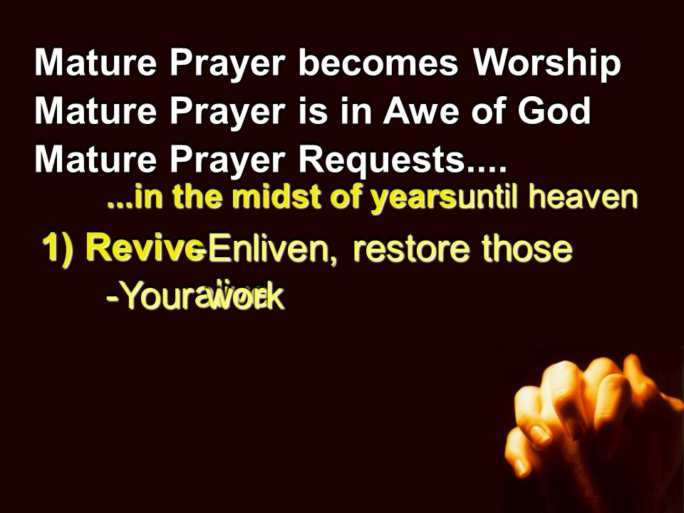 Mature Prayer becomes Worship Mature Prayer is in Awe of God Mature Prayer Requests....Requests.... 1) Revive -Enliven, restore those alive -Your work