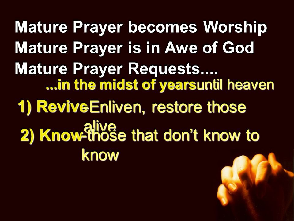 Mature Prayer becomes Worship Mature Prayer is in Awe of God Mature Prayer Requests....Requests.... 1) Revive 2) Know -Enliven, restore those alive -t