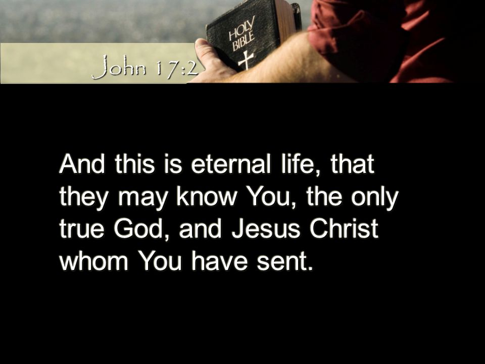 And this is eternal life, that they may know You, the only true God, and Jesus Christ whom You have sent.