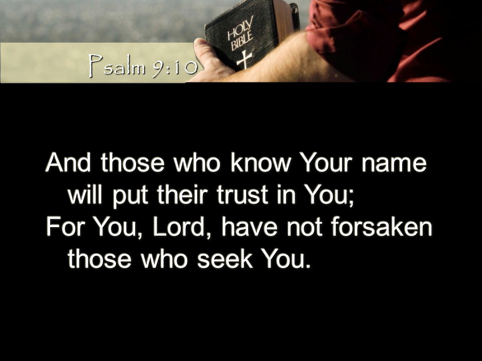 And those who know Your name will put their trust in You; will put their trust in You; For You, Lord, have not forsaken those who seek You.