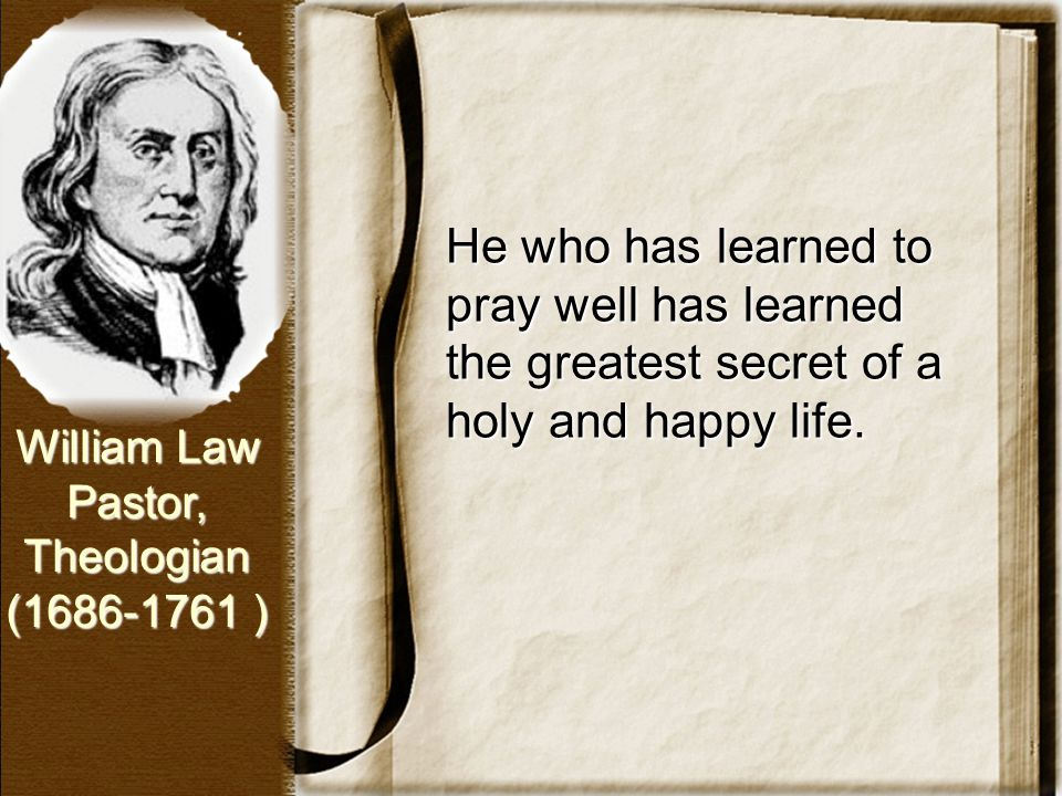 He who has learned to pray well has learned the greatest secret of a holy and happy life. William Law Pastor, Theologian (1686-1761 )