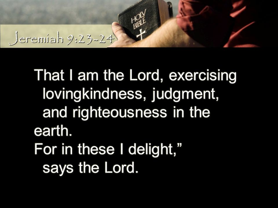 That I am the Lord, exercising lovingkindness, judgment, lovingkindness, judgment, and righteousness in the earth. and righteousness in the earth. For