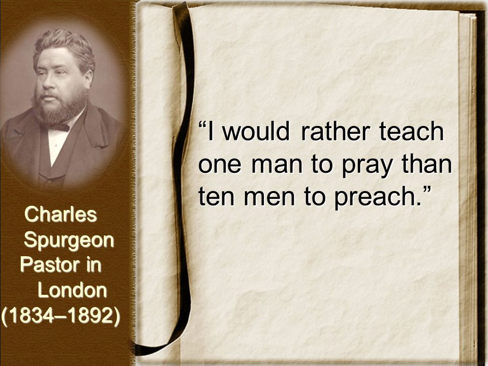"""I would rather teach one man to pray than ten men to preach."" Charles Spurgeon Spurgeon Pastor in London London(1834–1892)"