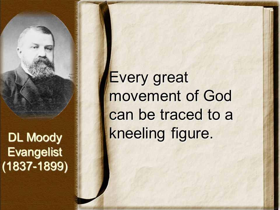 Every great movement of God can be traced to a kneeling figure. DL Moody Evangelist(1837-1899)