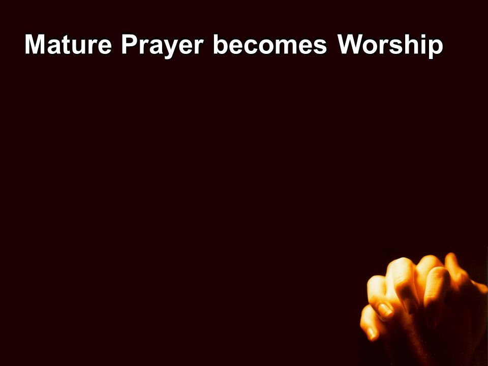 Mature Prayer becomes Worship