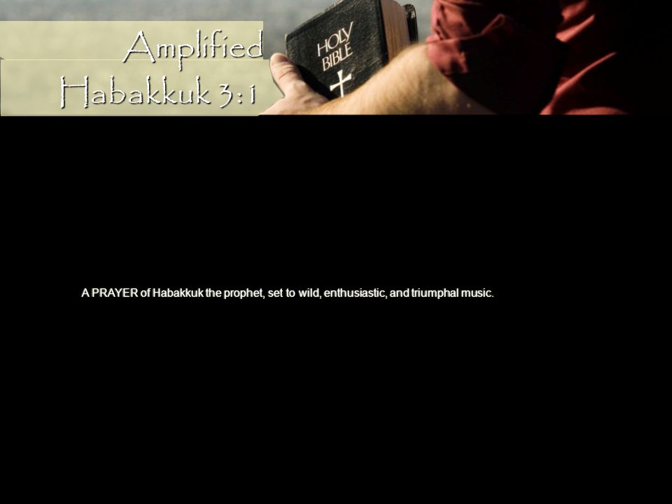 A PRAYER of Habakkuk the prophet, set to wild, enthusiastic, and triumphal music. Habakkuk 3:1 Amplified