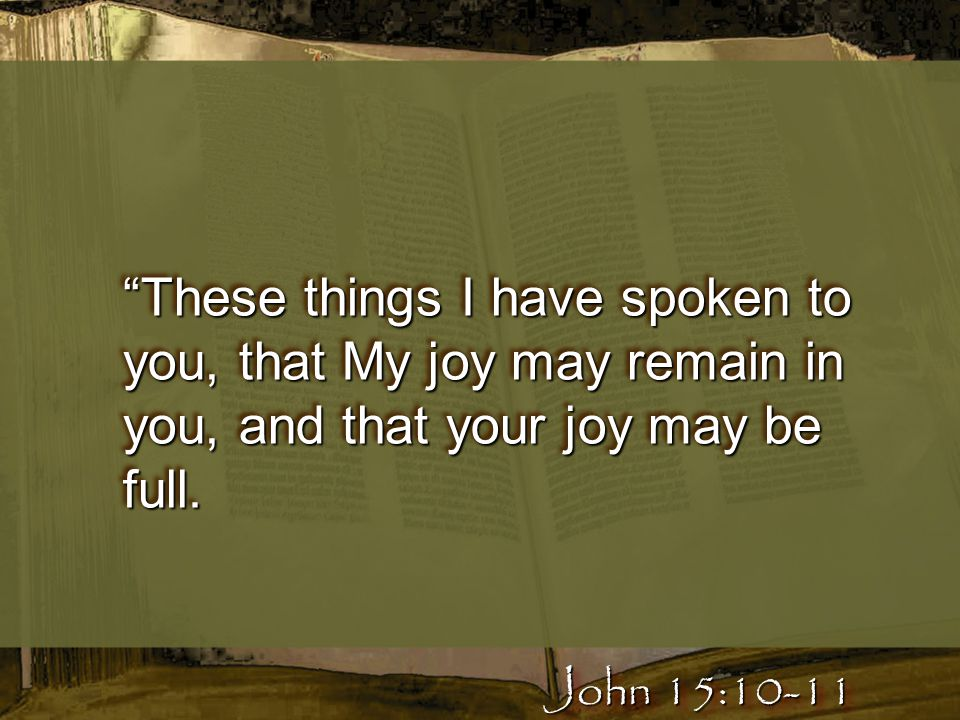 """These things I have spoken to you, that My joy may remain in you, and that your joy may be full. John 15:10-11"