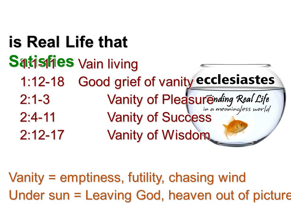 is Real Life that Satisfies 1:1-11 Vain living 1:12-18 Good grief of vanity 2:1-3 Vanity of Pleasure 2:4-11 Vanity of Success 2:12-17Vanity of Wisdom