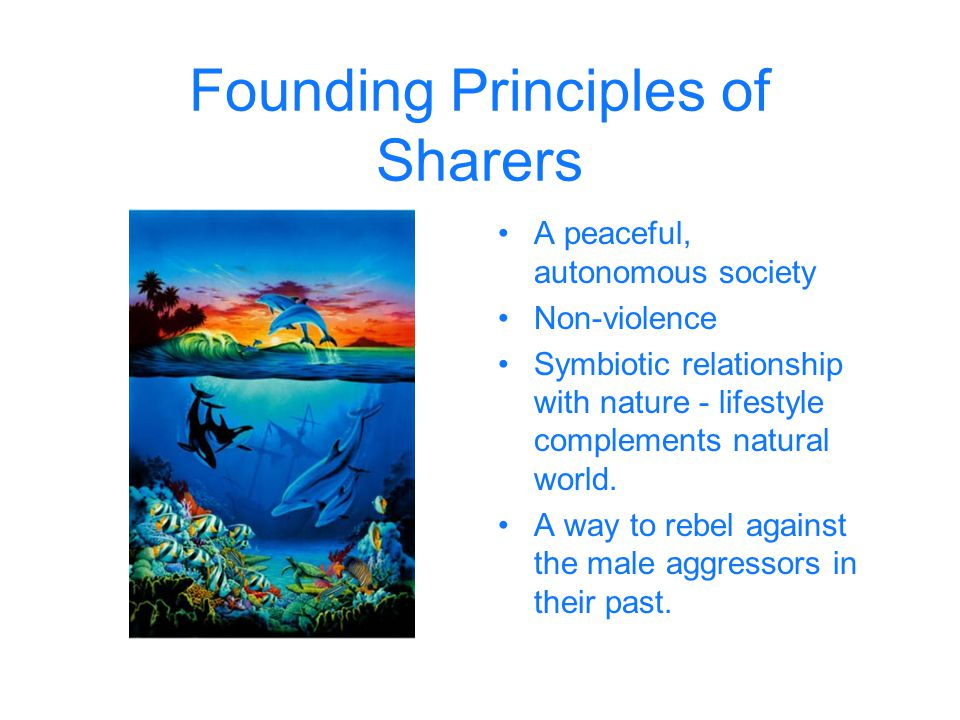 Founding Principles of Sharers A peaceful, autonomous society Non-violence Symbiotic relationship with nature - lifestyle complements natural world. A