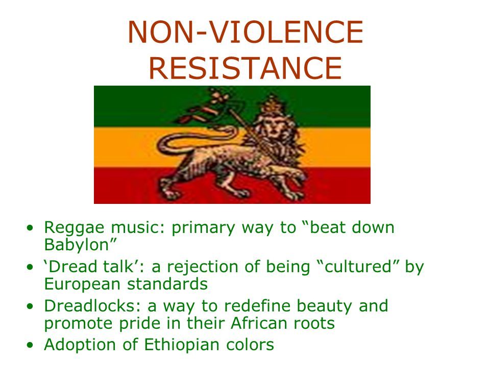 NON-VIOLENCE RESISTANCE Reggae music: primary way to beat down Babylon 'Dread talk': a rejection of being cultured by European standards Dreadlocks: a way to redefine beauty and promote pride in their African roots Adoption of Ethiopian colors