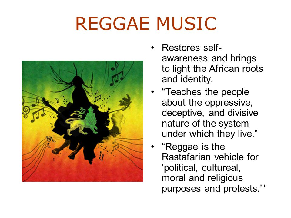 "REGGAE MUSIC Restores self- awareness and brings to light the African roots and identity. ""Teaches the people about the oppressive, deceptive, and div"