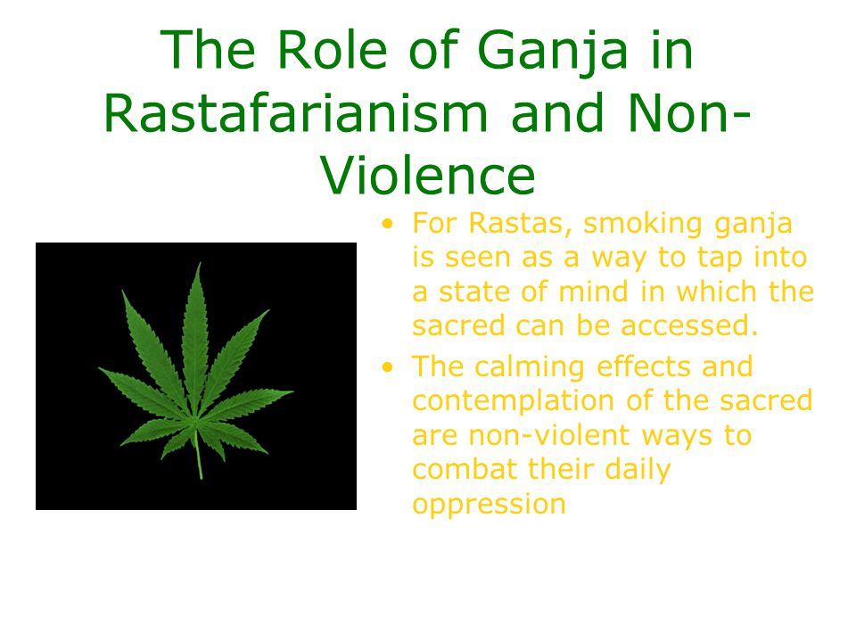 The Role of Ganja in Rastafarianism and Non- Violence For Rastas, smoking ganja is seen as a way to tap into a state of mind in which the sacred can b