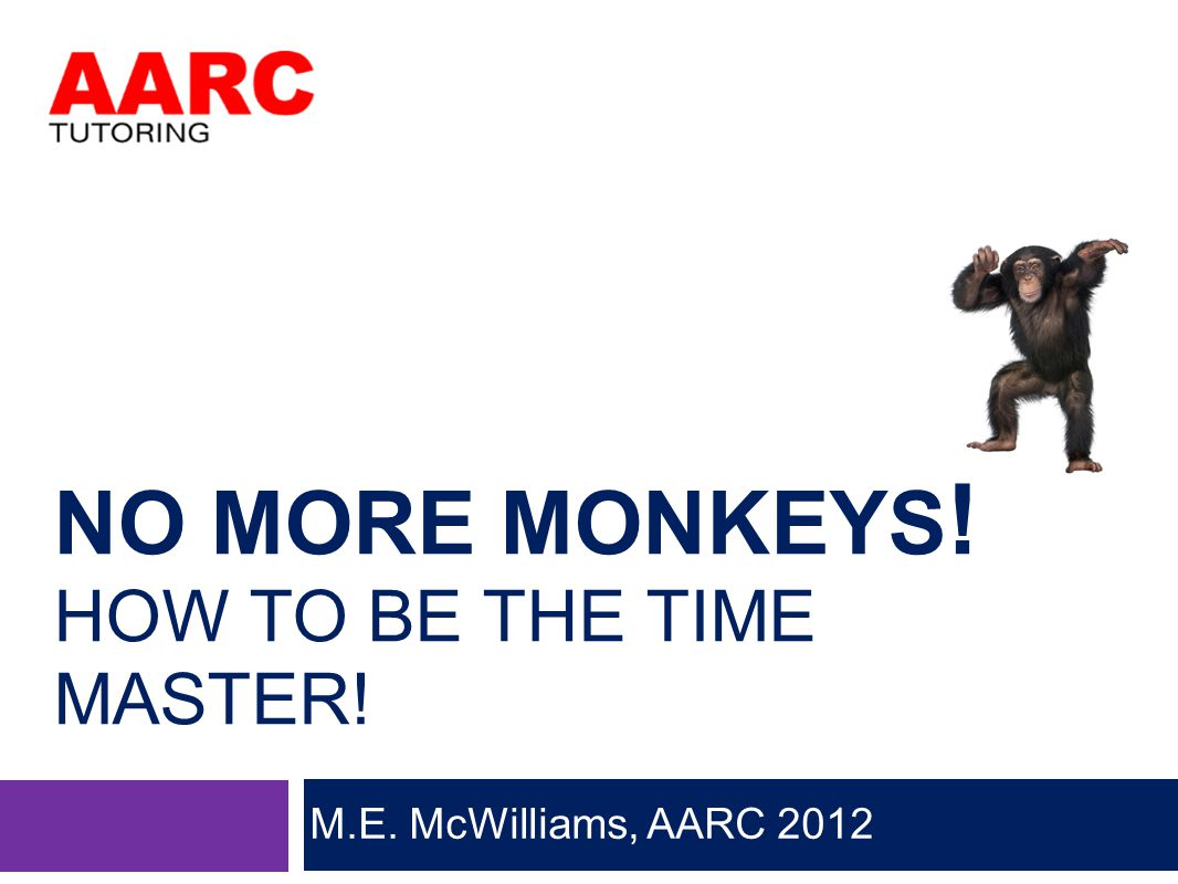 NO MORE MONKEYS ! HOW TO BE THE TIME MASTER! M.E. McWilliams, AARC 2012