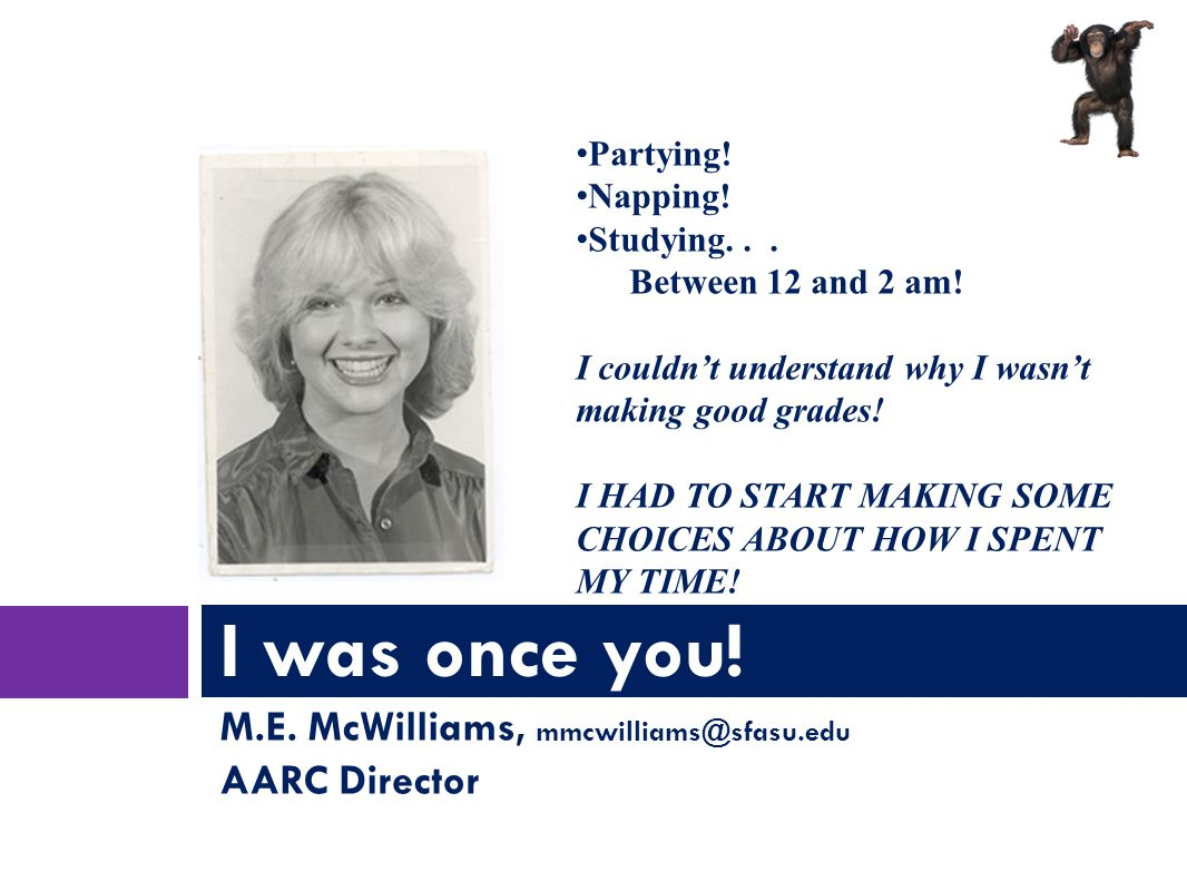 M.E. McWilliams, mmcwilliams@sfasu.edu AARC Director I was once you.