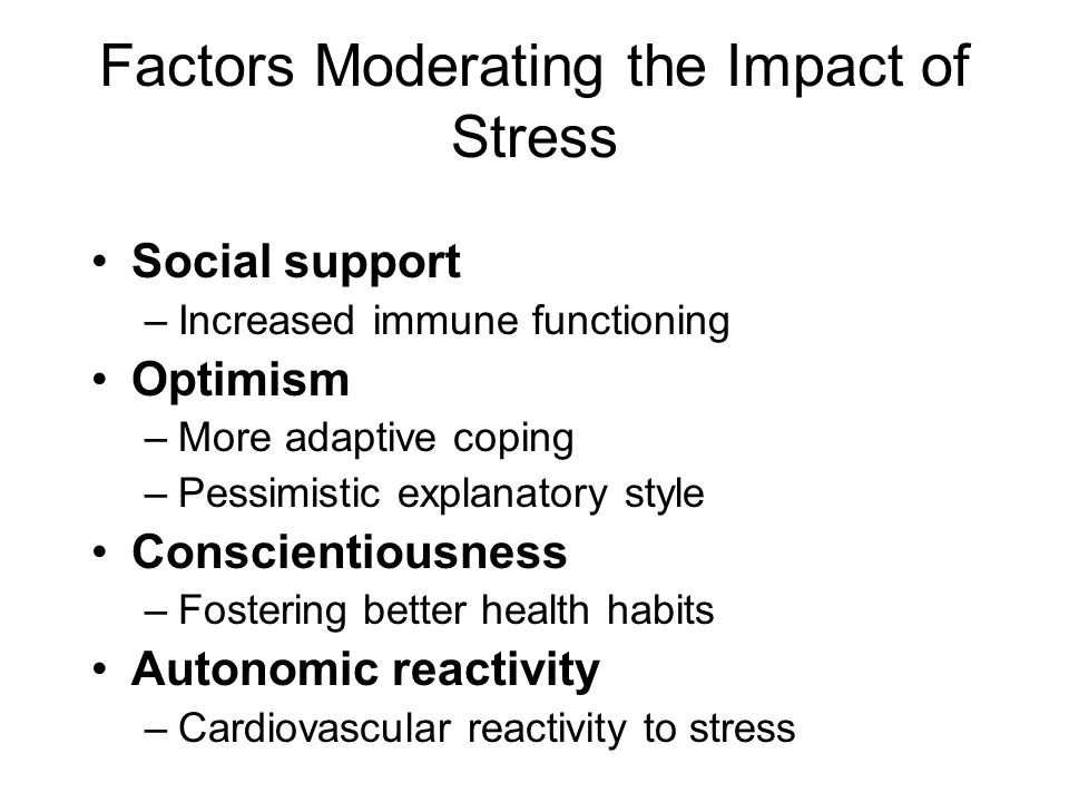 Factors Moderating the Impact of Stress Social support –Increased immune functioning Optimism –More adaptive coping –Pessimistic explanatory style Conscientiousness –Fostering better health habits Autonomic reactivity –Cardiovascular reactivity to stress