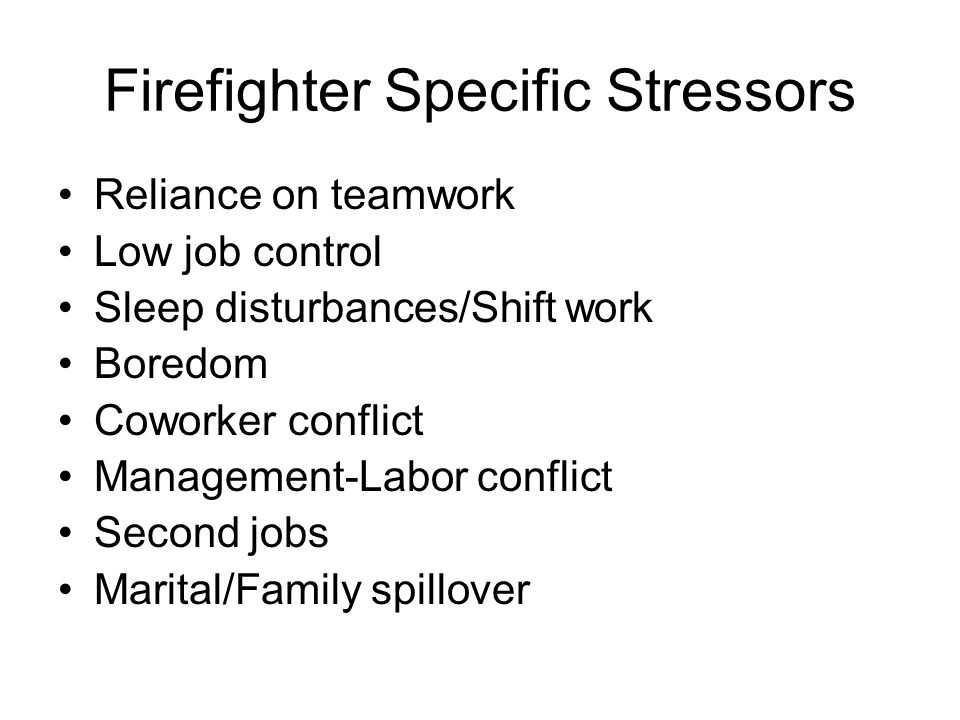 Firefighter Specific Stressors Reliance on teamwork Low job control Sleep disturbances/Shift work Boredom Coworker conflict Management-Labor conflict Second jobs Marital/Family spillover