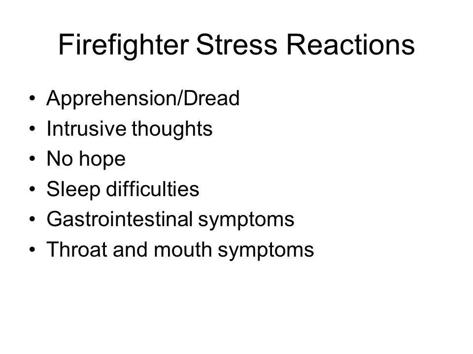 Firefighter Stress Reactions Apprehension/Dread Intrusive thoughts No hope Sleep difficulties Gastrointestinal symptoms Throat and mouth symptoms