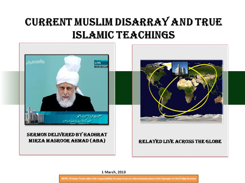 NOTE: Al Islam Team takes full responsibility for any errors or miscommunication in this Synopsis of the Friday Sermon Sermon Delivered by Hadhrat Mirza Masroor Ahmad (aba) relayed live across the globe Current Muslim Disarray and True Islamic Teachings 1 March, 2013