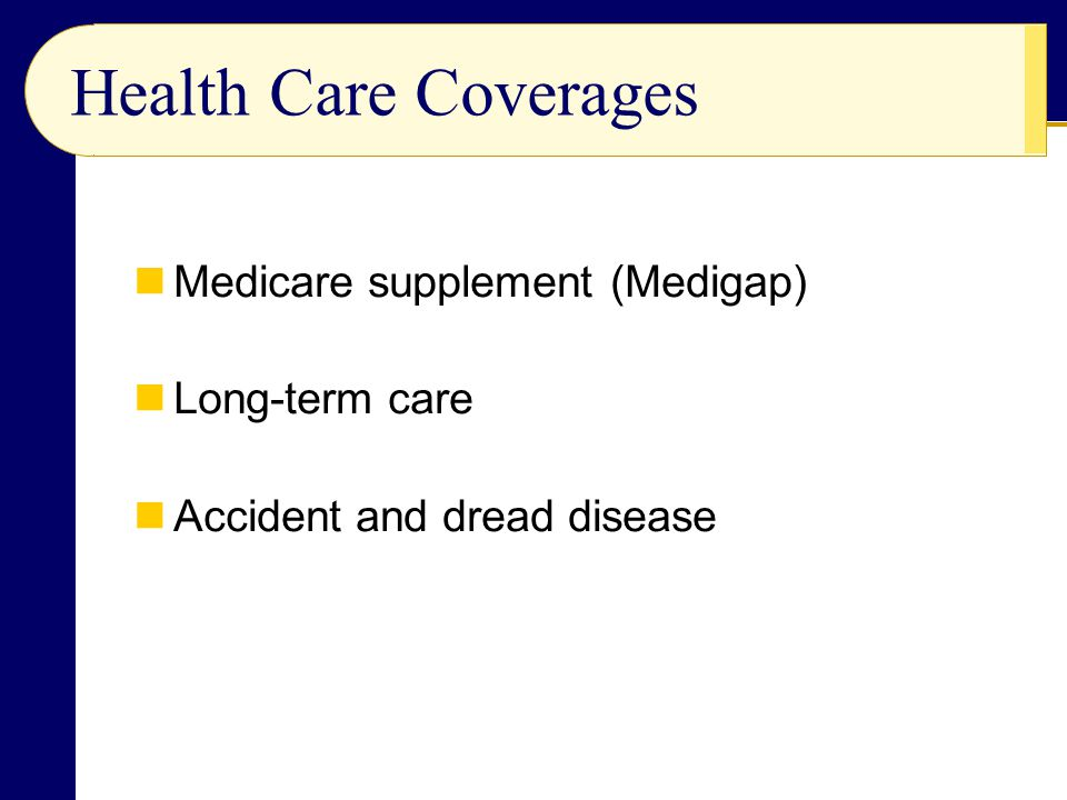 Medicare supplement (Medigap) Long-term care Accident and dread disease Health Care Coverages