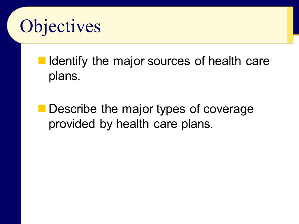 Objectives Identify the major sources of health care plans.