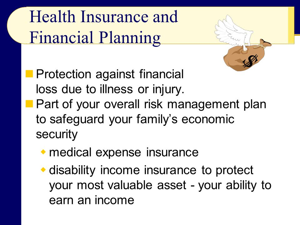 Health Insurance and Financial Planning Protection against financial loss due to illness or injury.