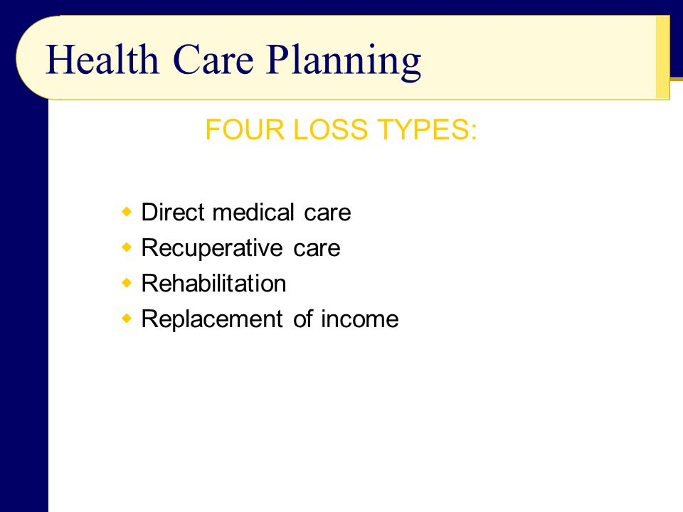 Health Care Planning  Direct medical care  Recuperative care  Rehabilitation  Replacement of income FOUR LOSS TYPES: