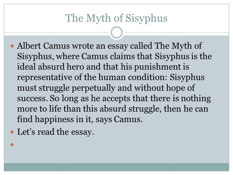 The Myth of Sisyphus Albert Camus wrote an essay called The Myth of Sisyphus, where Camus claims that Sisyphus is the ideal absurd hero and that his punishment is representative of the human condition: Sisyphus must struggle perpetually and without hope of success.