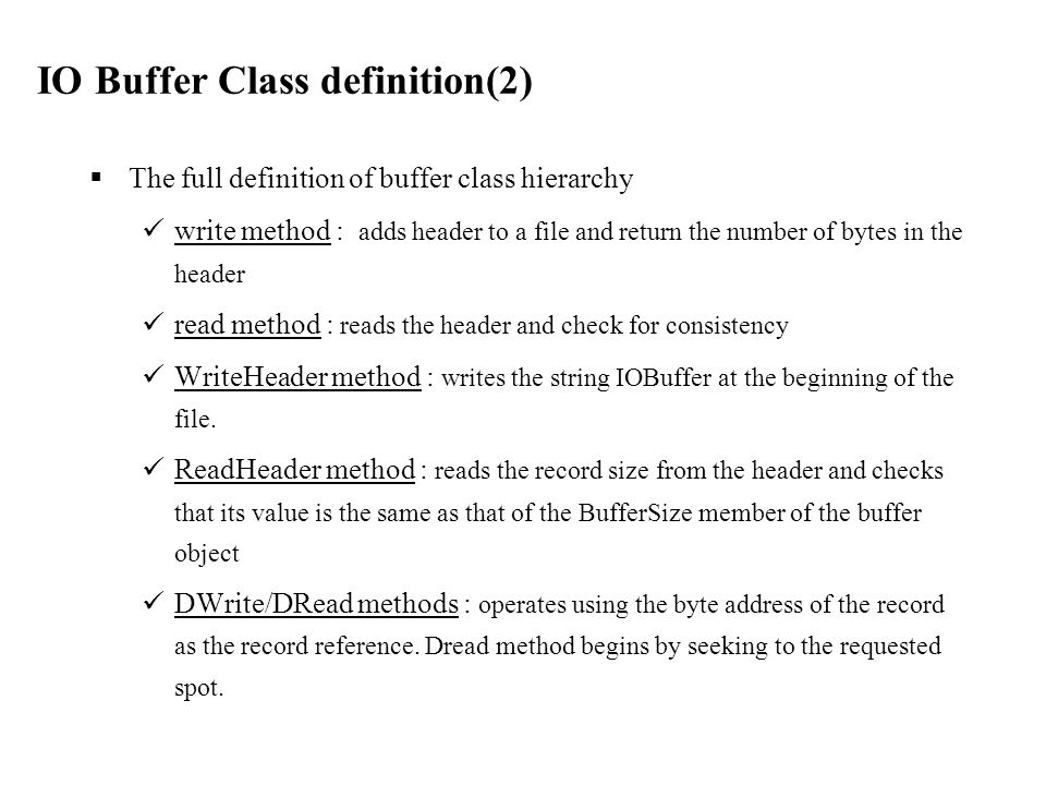  The full definition of buffer class hierarchy write method : adds header to a file and return the number of bytes in the header read method : reads the header and check for consistency WriteHeader method : writes the string IOBuffer at the beginning of the file.