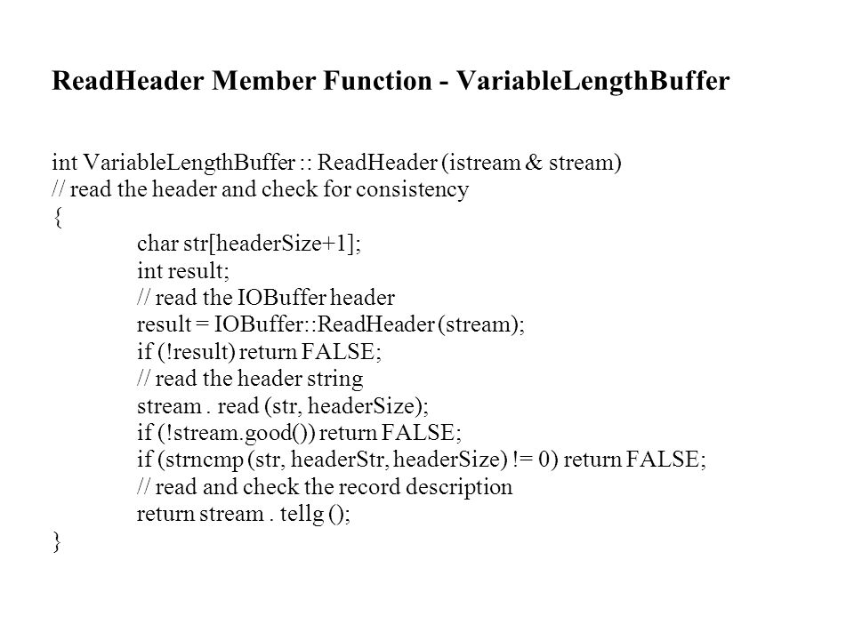 ReadHeader Member Function - VariableLengthBuffer int VariableLengthBuffer :: ReadHeader (istream & stream) // read the header and check for consistency { char str[headerSize+1]; int result; // read the IOBuffer header result = IOBuffer::ReadHeader (stream); if (!result) return FALSE; // read the header string stream.