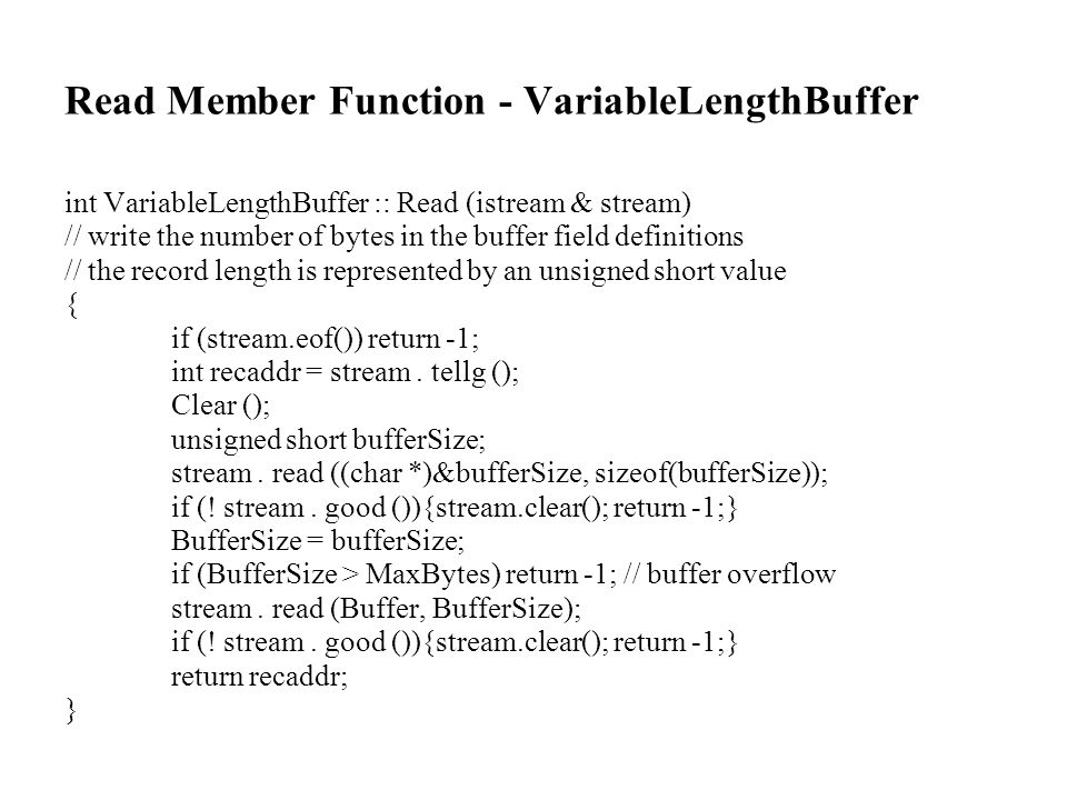 Read Member Function - VariableLengthBuffer int VariableLengthBuffer :: Read (istream & stream) // write the number of bytes in the buffer field definitions // the record length is represented by an unsigned short value { if (stream.eof()) return -1; int recaddr = stream.