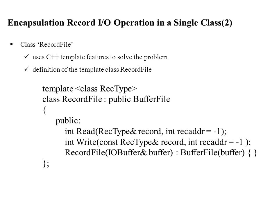 template class RecordFile : public BufferFile { public: int Read(RecType& record, int recaddr = -1); int Write(const RecType& record, int recaddr = -1 ); RecordFile(IOBuffer& buffer) : BufferFile(buffer) { } };  Class 'RecordFile' uses C++ template features to solve the problem definition of the template class RecordFile Encapsulation Record I/O Operation in a Single Class(2)
