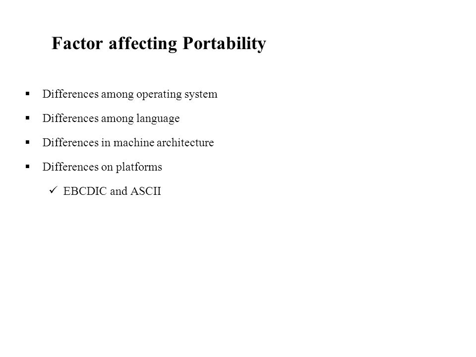 Factor affecting Portability  Differences among operating system  Differences among language  Differences in machine architecture  Differences on platforms EBCDIC and ASCII