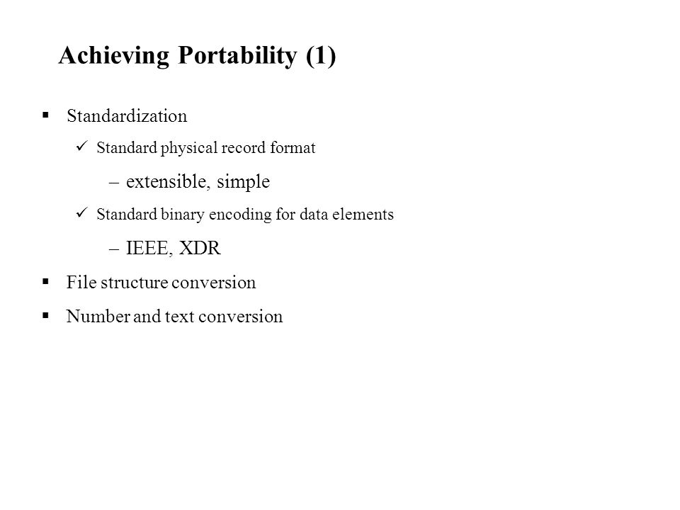 Achieving Portability (1)  Standardization Standard physical record format –extensible, simple Standard binary encoding for data elements –IEEE, XDR  File structure conversion  Number and text conversion