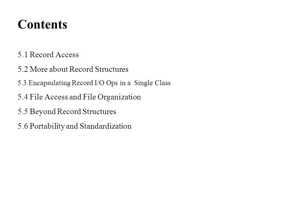 Contents 5.1 Record Access 5.2 More about Record Structures 5.3 Encapsulating Record I/O Ops in a Single Class 5.4 File Access and File Organization 5.5 Beyond Record Structures 5.6 Portability and Standardization