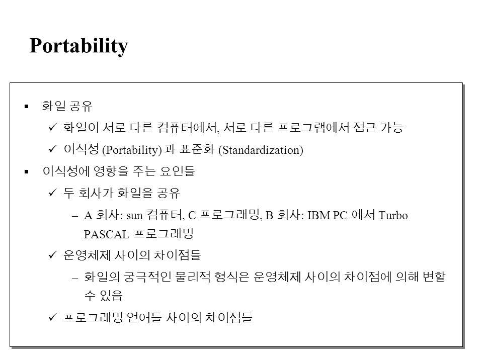 Portability  화일 공유 화일이 서로 다른 컴퓨터에서, 서로 다른 프로그램에서 접근 가능 이식성 (Portability) 과 표준화 (Standardization)  이식성에 영향을 주는 요인들 두 회사가 화일을 공유 –A 회사 : sun 컴퓨터, C 프로