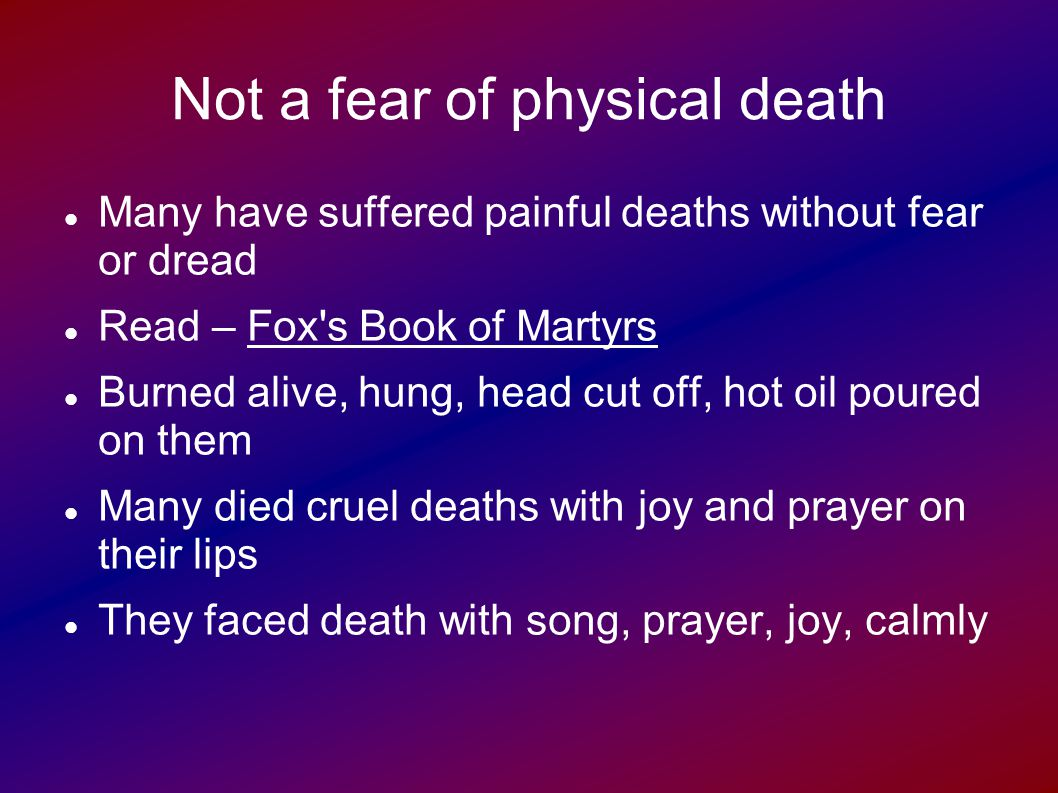 Not a fear of physical death Many have suffered painful deaths without fear or dread Read – Fox s Book of Martyrs Burned alive, hung, head cut off, hot oil poured on them Many died cruel deaths with joy and prayer on their lips They faced death with song, prayer, joy, calmly