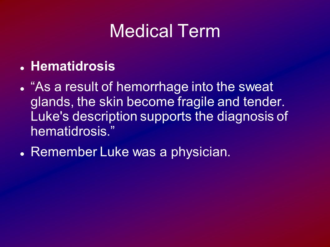 Medical Term Hematidrosis As a result of hemorrhage into the sweat glands, the skin become fragile and tender.