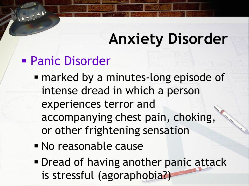Anxiety Disorder  Panic Disorder  marked by a minutes-long episode of intense dread in which a person experiences terror and accompanying chest pain, choking, or other frightening sensation  No reasonable cause  Dread of having another panic attack is stressful (agoraphobia )