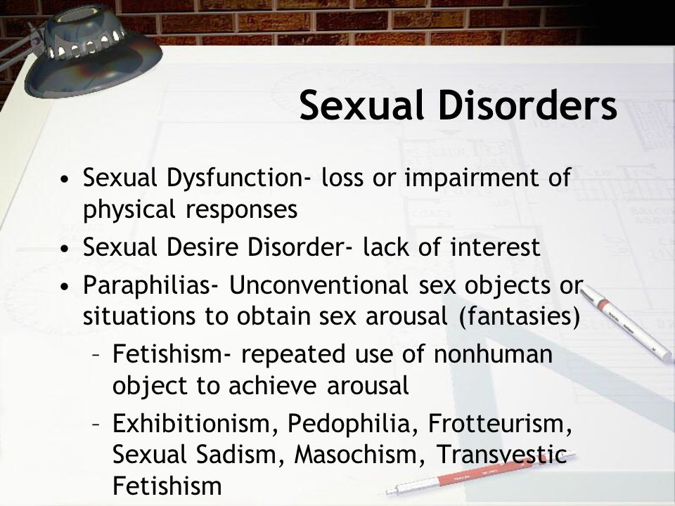 Sexual Disorders Sexual Dysfunction- loss or impairment of physical responses Sexual Desire Disorder- lack of interest Paraphilias- Unconventional sex objects or situations to obtain sex arousal (fantasies) –Fetishism- repeated use of nonhuman object to achieve arousal –Exhibitionism, Pedophilia, Frotteurism, Sexual Sadism, Masochism, Transvestic Fetishism